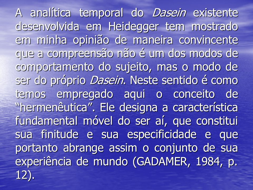 A analítica temporal do Dasein existente desenvolvida em Heidegger tem mostrado em minha opinião de maneira convincente que a compreensão não é um dos modos de comportamento do sujeito, mas o modo de ser do próprio Dasein.