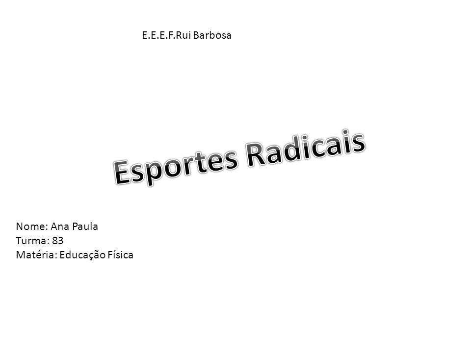 Esportes Radicais E.E.E.F.Rui Barbosa Nome: Ana Paula Turma: 83