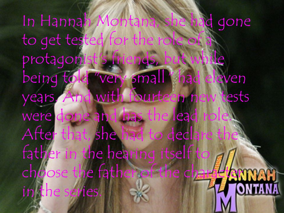 In Hannah Montana, she had gone to get tested for the role of a protagonist s friends, but while being told very small had eleven years.
