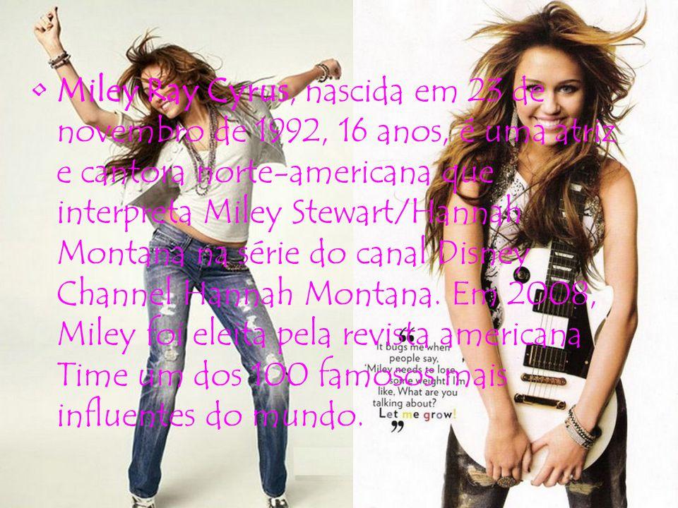 Miley Ray Cyrus, nascida em 23 de novembro de 1992, 16 anos, é uma atriz e cantora norte-americana que interpreta Miley Stewart/Hannah Montana na série do canal Disney Channel Hannah Montana.