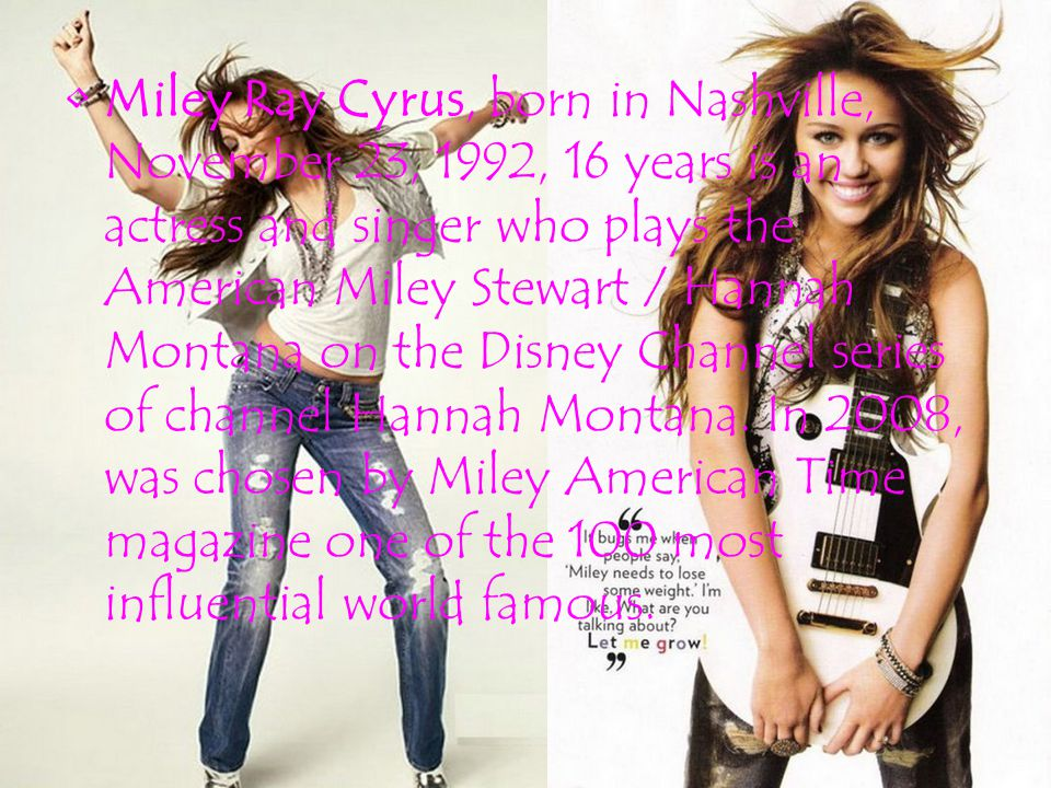 Miley Ray Cyrus, born in Nashville, November 23, 1992, 16 years is an actress and singer who plays the American Miley Stewart / Hannah Montana on the Disney Channel series of channel Hannah Montana.