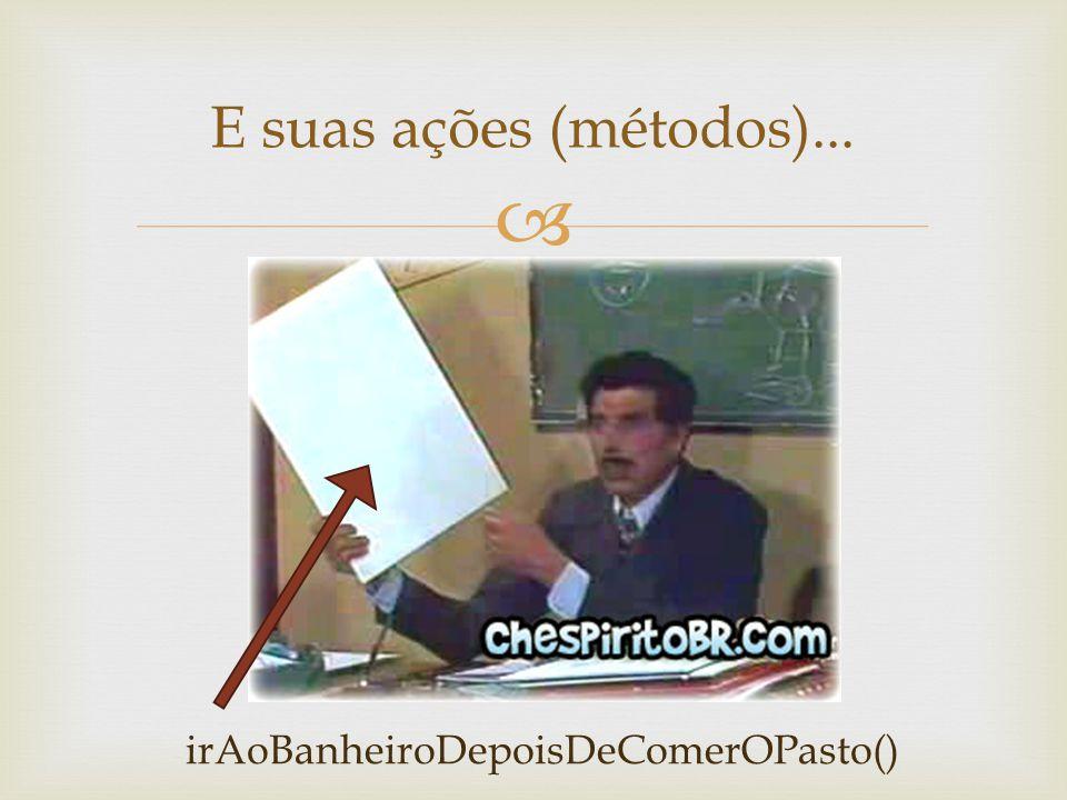 E suas ações (métodos)... irAoBanheiroDepoisDeComerOPasto()