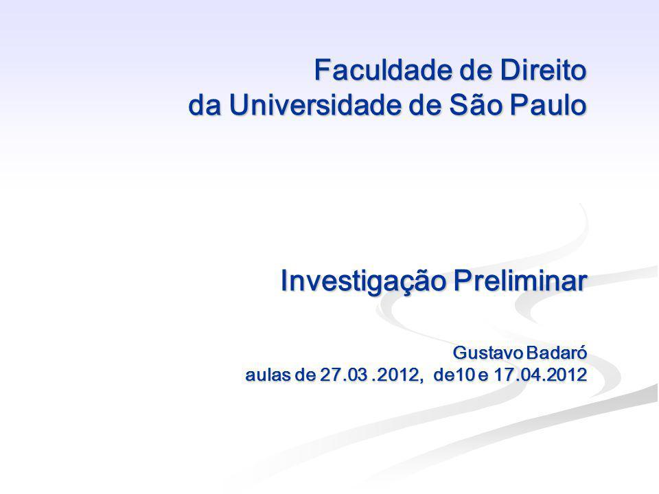 Faculdade de Direito da Universidade de São Paulo Investigação Preliminar Gustavo Badaró aulas de 27.03 .2012, de10 e 17.04.2012