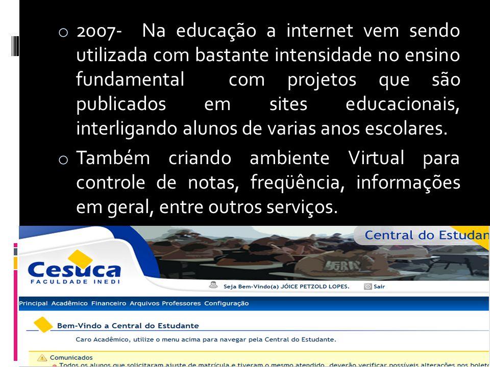 2007- Na educação a internet vem sendo utilizada com bastante intensidade no ensino fundamental com projetos que são publicados em sites educacionais, interligando alunos de varias anos escolares.