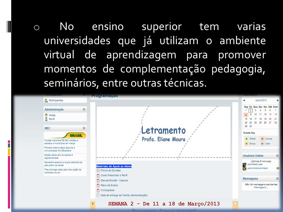 No ensino superior tem varias universidades que já utilizam o ambiente virtual de aprendizagem para promover momentos de complementação pedagogia, seminários, entre outras técnicas.