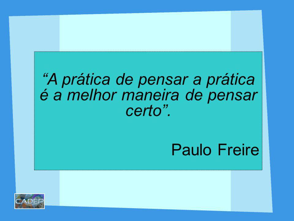 A prática de pensar a prática é a melhor maneira de pensar certo .