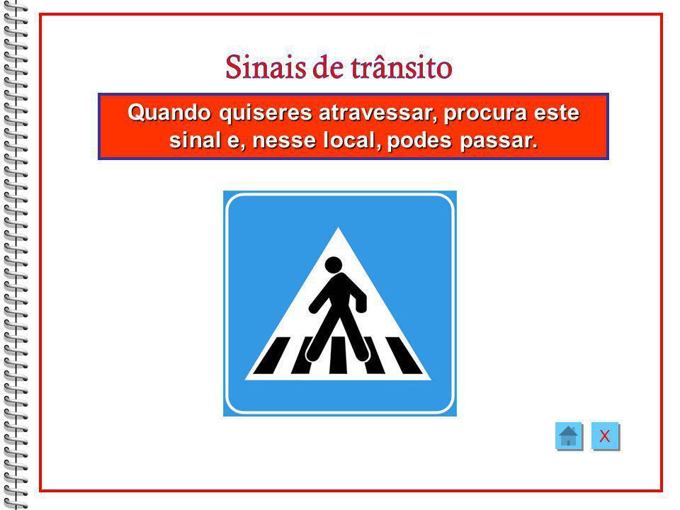 Sinais de trânsito Quando quiseres atravessar, procura este sinal e, nesse local, podes passar. X