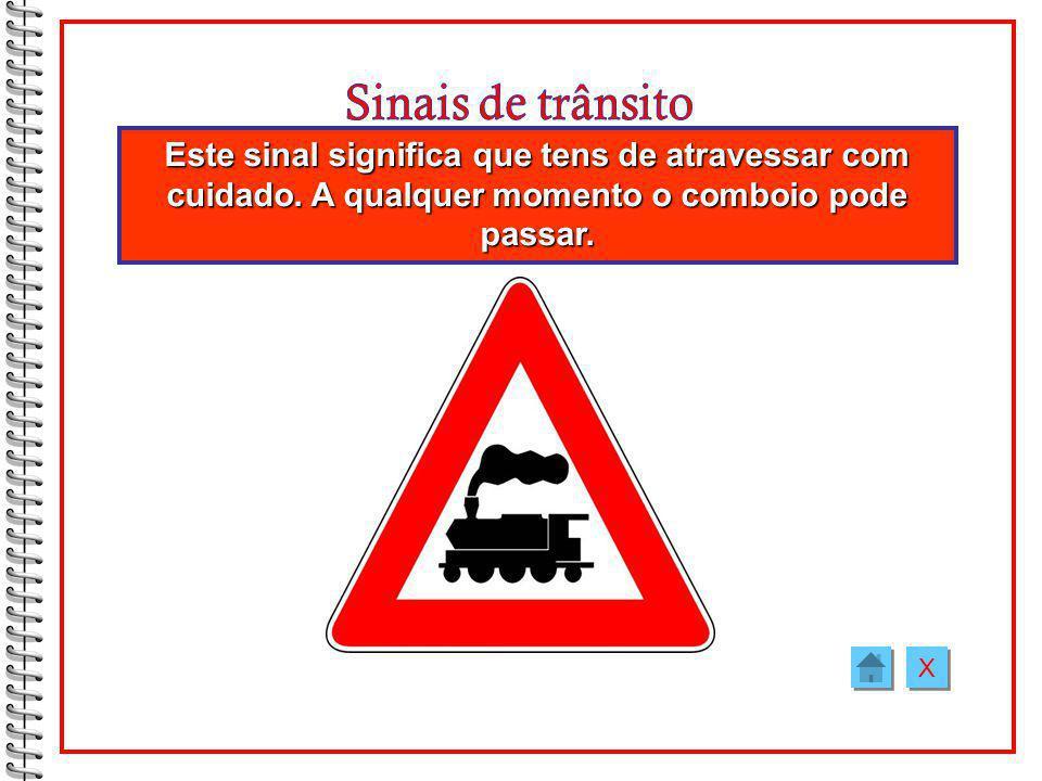 Sinais de trânsito Este sinal significa que tens de atravessar com cuidado. A qualquer momento o comboio pode passar.