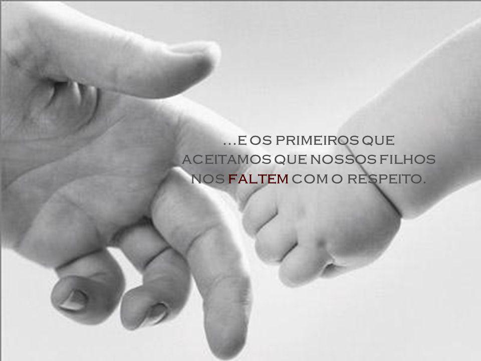 ...e os primeiros que aceitamos que nossos filhos nos faltem com o respeito.