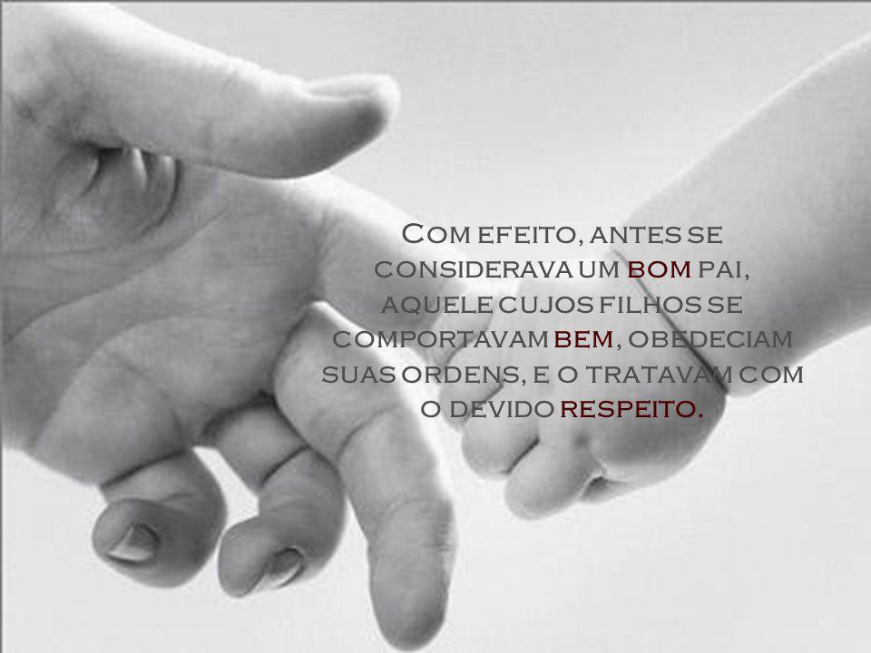 Com efeito, antes se considerava um bom pai, aquele cujos filhos se comportavam bem, obedeciam suas ordens, e o tratavam com o devido respeito.