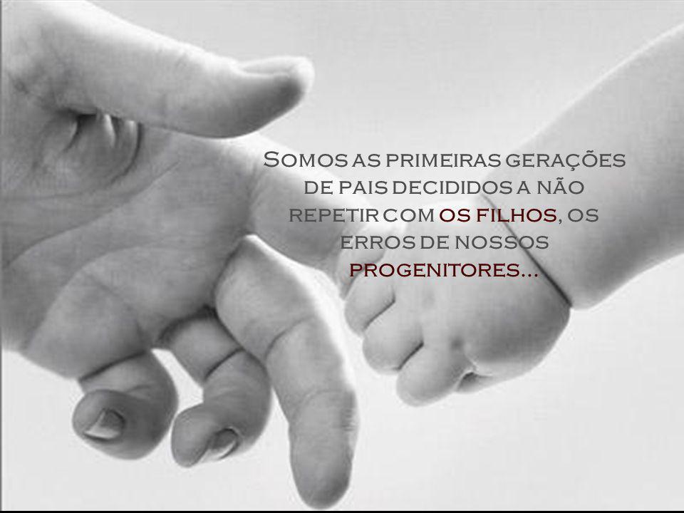 Somos as primeiras gerações de pais decididos a não repetir com os filhos, os erros de nossos progenitores...