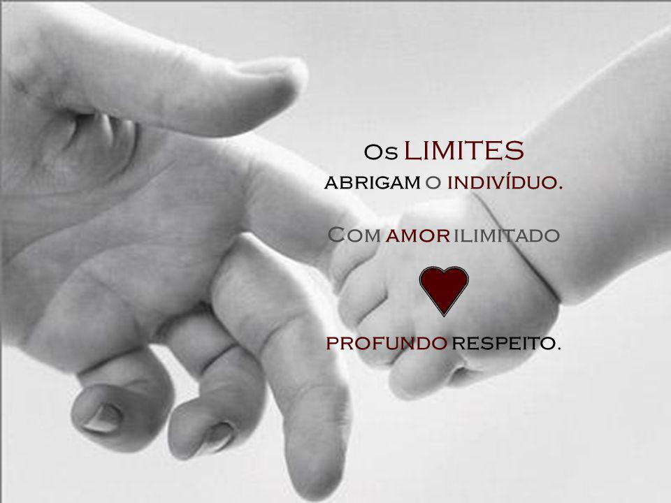 Os limites abrigam o indivíduo. Com amor ilimitado e profundo respeito.