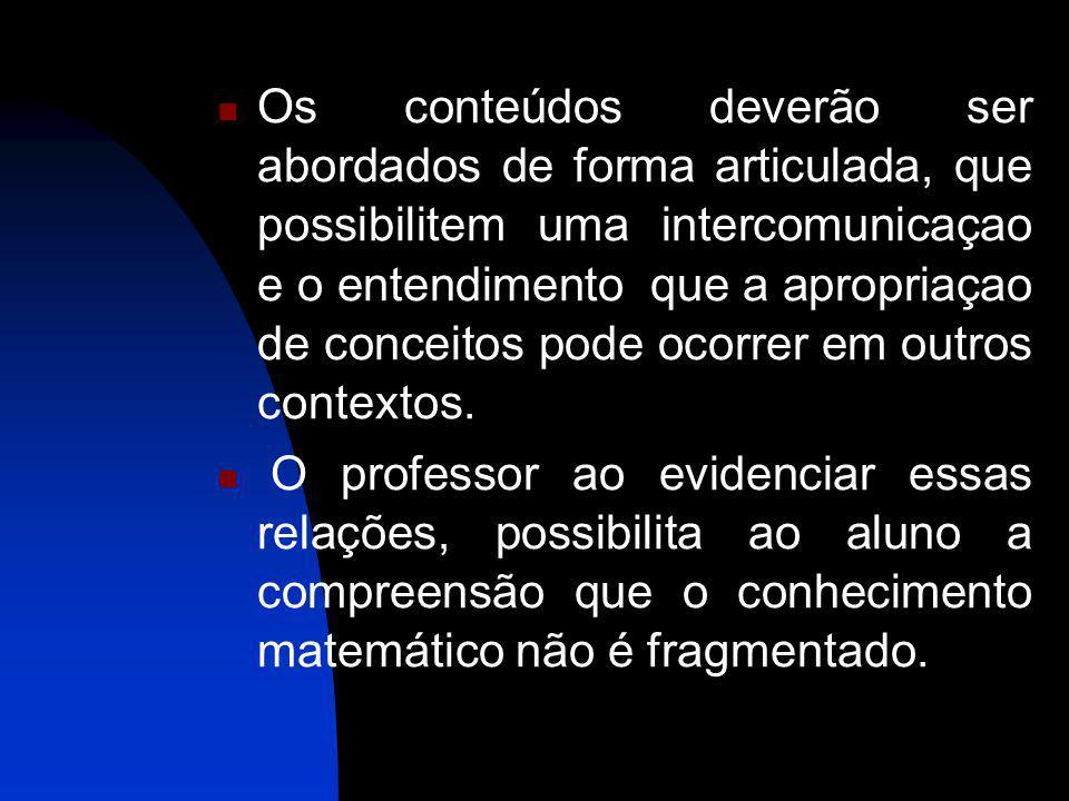 Os conteúdos deverão ser abordados de forma articulada, que possibilitem uma intercomunicaçao e o entendimento que a apropriaçao de conceitos pode ocorrer em outros contextos.