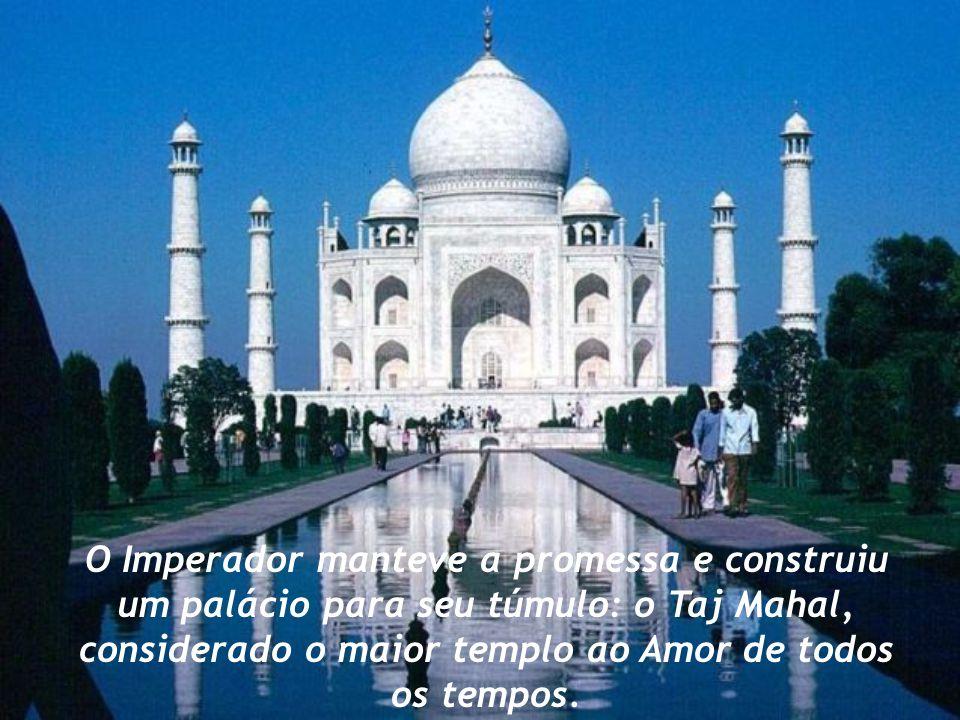 O Imperador manteve a promessa e construiu um palácio para seu túmulo: o Taj Mahal, considerado o maior templo ao Amor de todos os tempos.