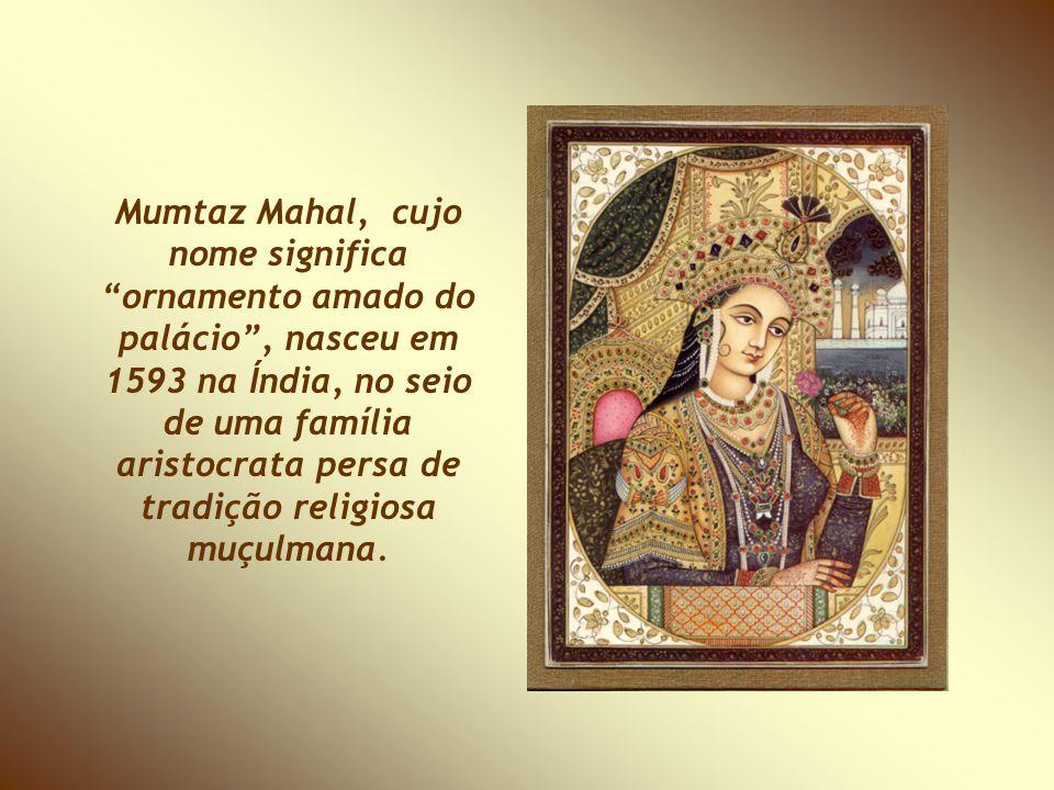 Mumtaz Mahal, cujo nome significa ornamento amado do palácio , nasceu em 1593 na Índia, no seio de uma família aristocrata persa de tradição religiosa muçulmana.