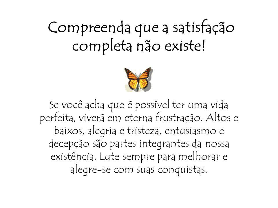 Compreenda que a satisfação completa não existe!