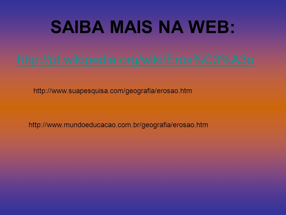 SAIBA MAIS NA WEB: http://pt.wikipedia.org/wiki/Eros%C3%A3o