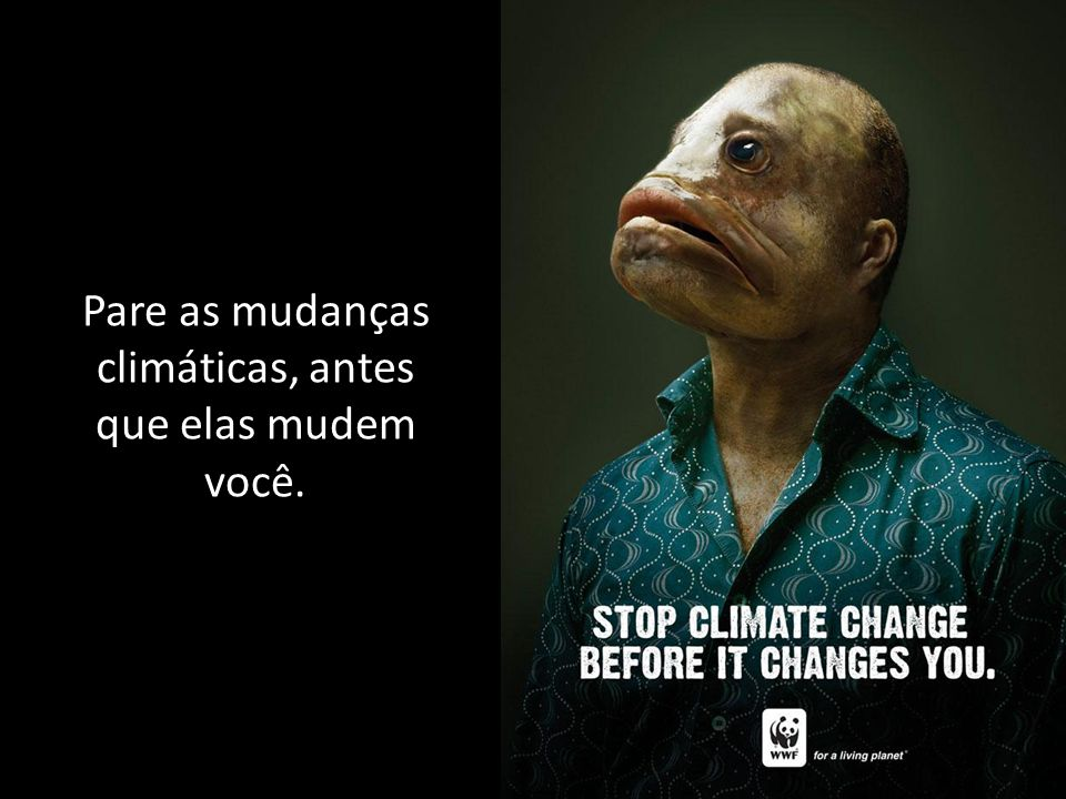 Pare as mudanças climáticas, antes que elas mudem você.