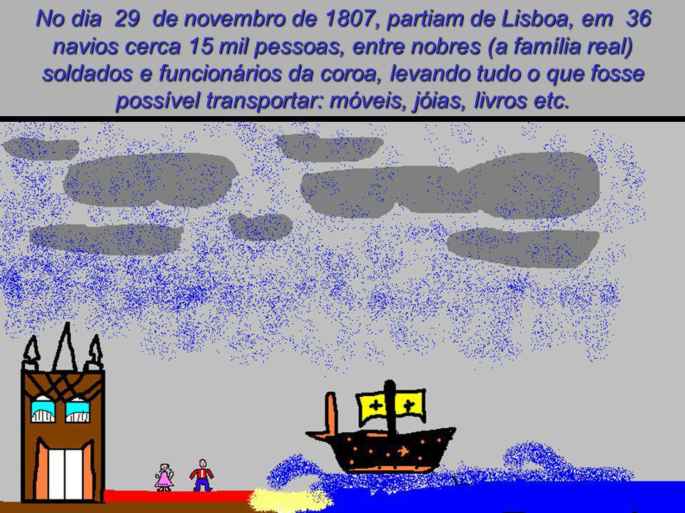 No dia 29 de novembro de 1807, partiam de Lisboa, em 36 navios cerca 15 mil pessoas, entre nobres (a família real) soldados e funcionários da coroa, levando tudo o que fosse possível transportar: móveis, jóias, livros etc.