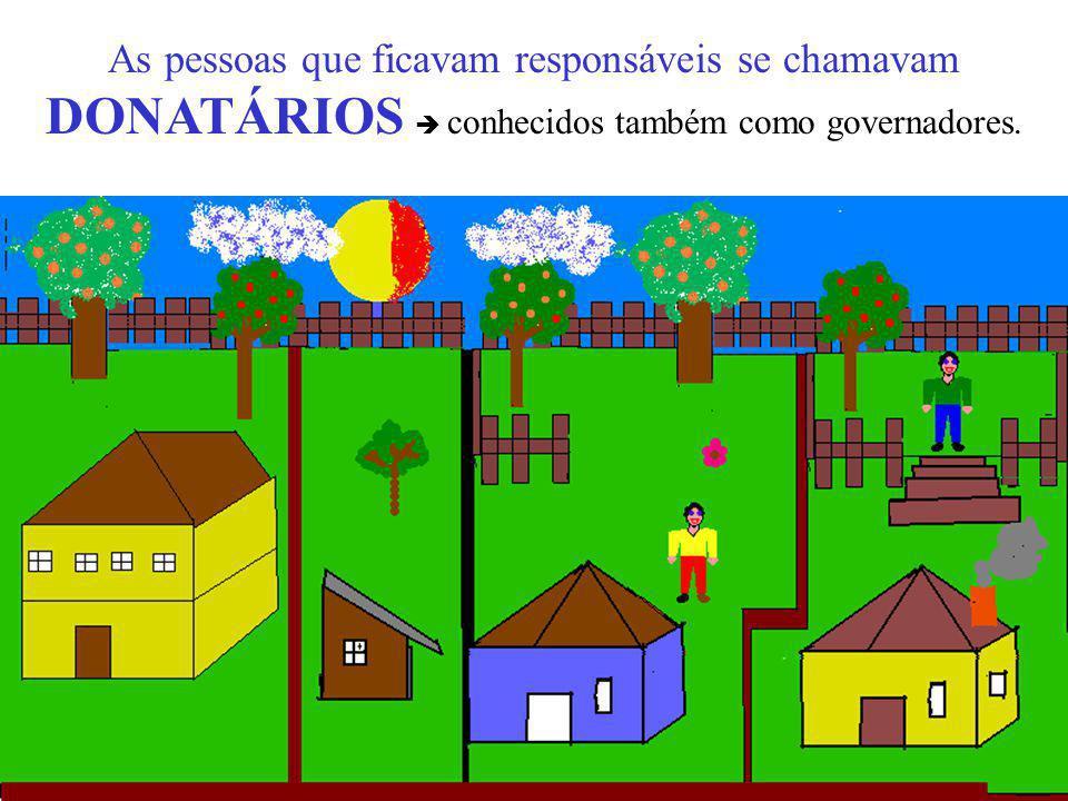 As pessoas que ficavam responsáveis se chamavam DONATÁRIOS  conhecidos também como governadores.