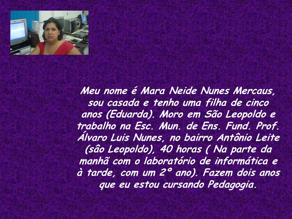 Meu nome é Mara Neide Nunes Mercaus, sou casada e tenho uma filha de cinco anos (Eduarda).