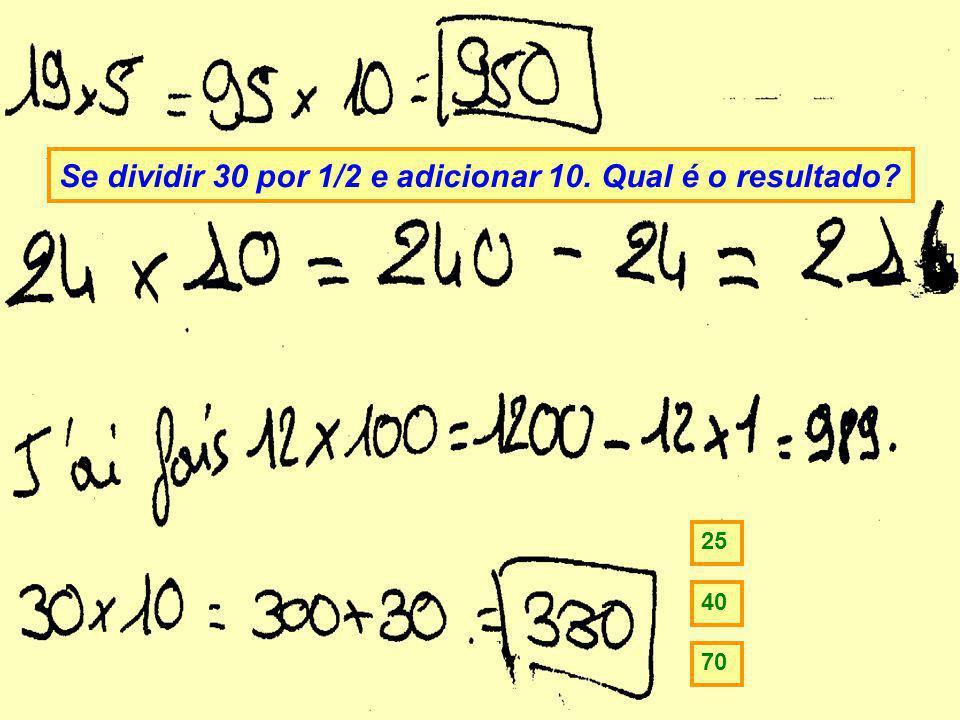Se dividir 30 por 1/2 e adicionar 10. Qual é o resultado