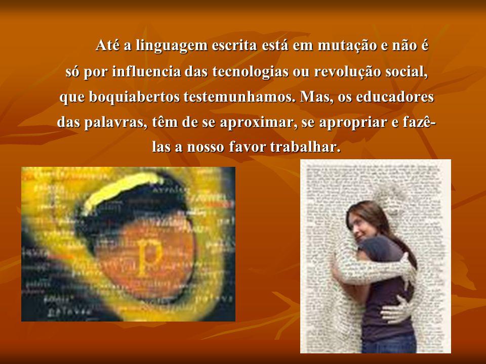 Até a linguagem escrita está em mutação e não é só por influencia das tecnologias ou revolução social, que boquiabertos testemunhamos.