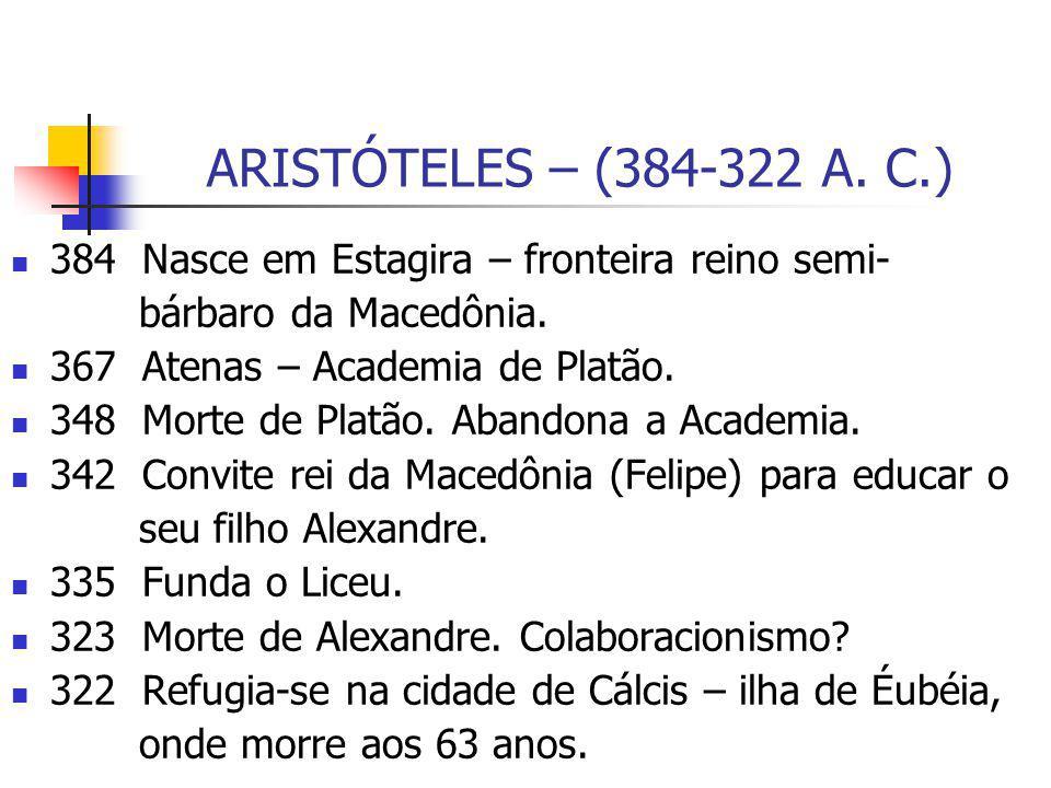 ARISTÓTELES – (384-322 A. C.) 384 Nasce em Estagira – fronteira reino semi- bárbaro da Macedônia.