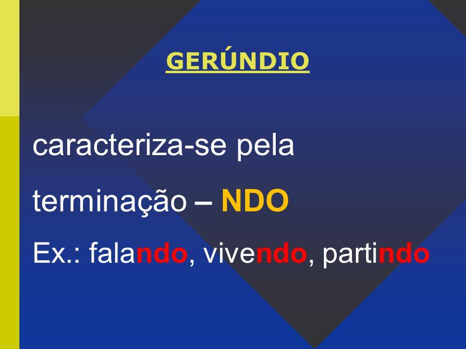 caracteriza-se pela terminação – NDO Ex.: falando, vivendo, partindo