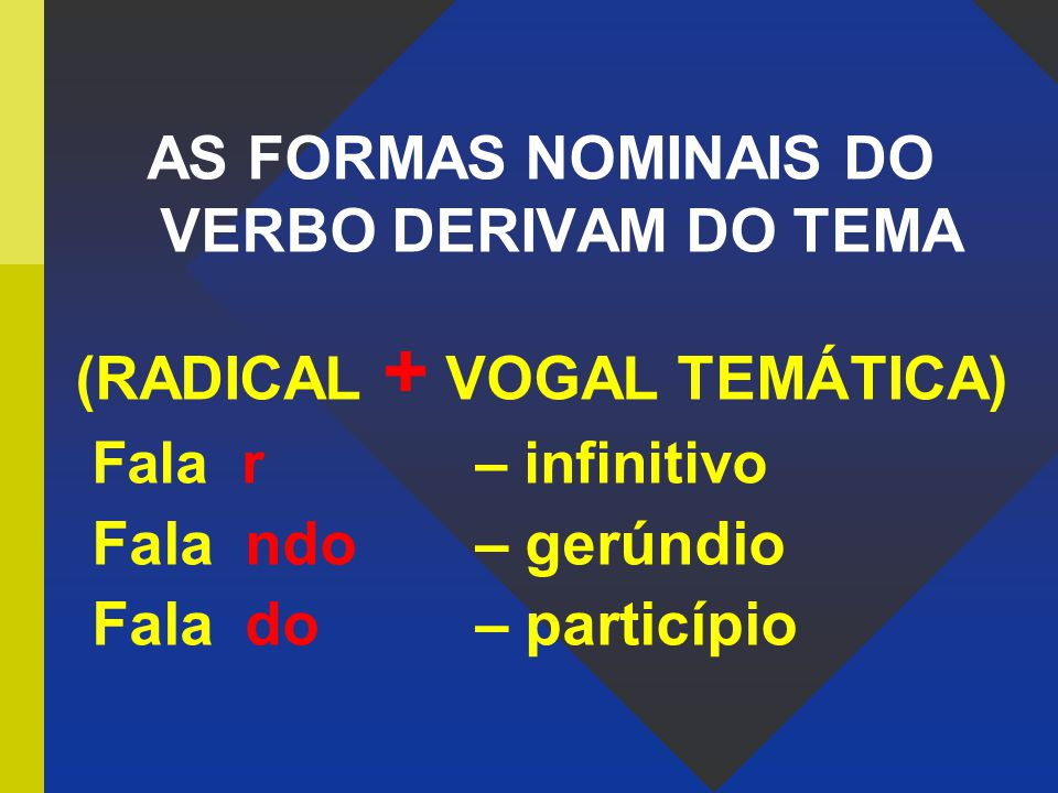 AS FORMAS NOMINAIS DO VERBO DERIVAM DO TEMA (RADICAL + VOGAL TEMÁTICA)