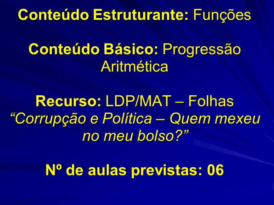 Conteúdo Estruturante: Funções Conteúdo Básico: Progressão Aritmética Recurso: LDP/MAT – Folhas Corrupção e Política – Quem mexeu no meu bolso Nº de aulas previstas: 06