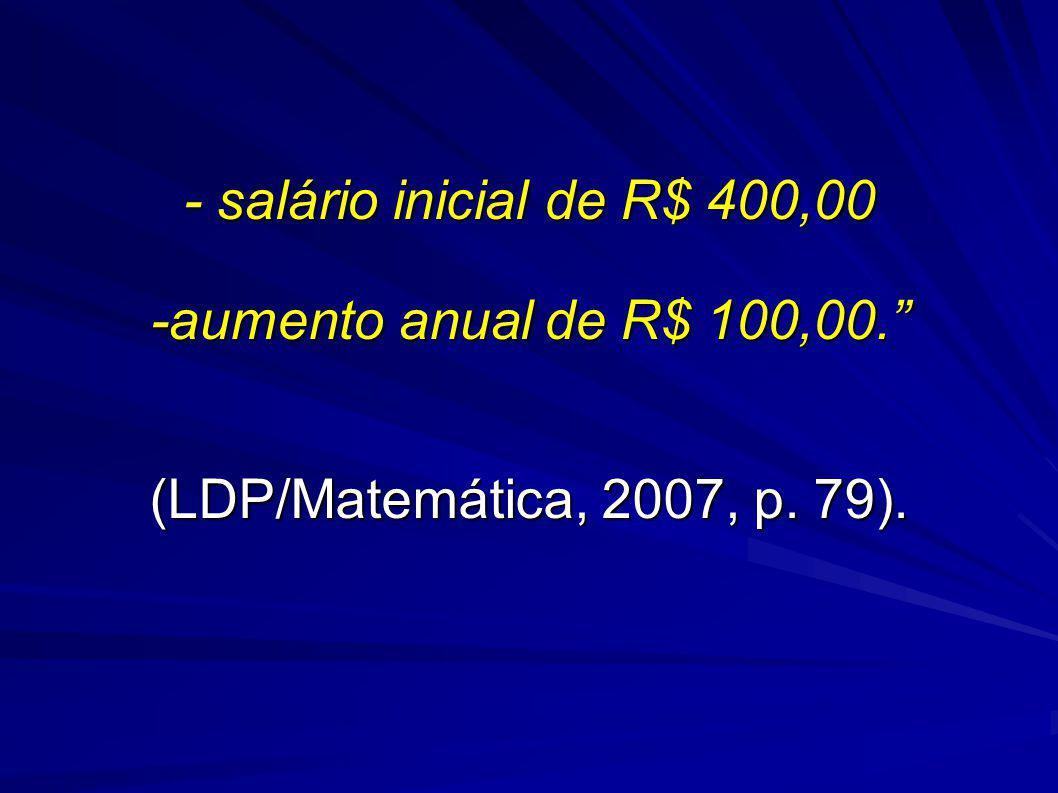 - salário inicial de R$ 400,00 -aumento anual de R$ 100,00