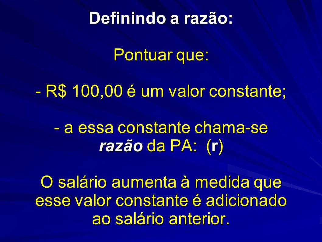 Definindo a razão: Pontuar que: - R$ 100,00 é um valor constante; - a essa constante chama-se razão da PA: (r) O salário aumenta à medida que esse valor constante é adicionado ao salário anterior.