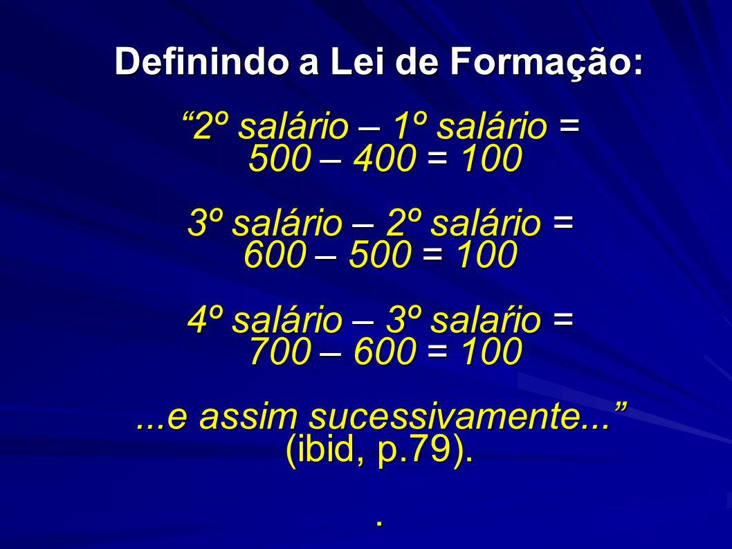 Definindo a Lei de Formação: 2º salário – 1º salário = 500 – 400 = 100 3º salário – 2º salário = 600 – 500 = 100 4º salário – 3º salaŕio = 700 – 600 = 100 ...e assim sucessivamente... (ibid, p.79).