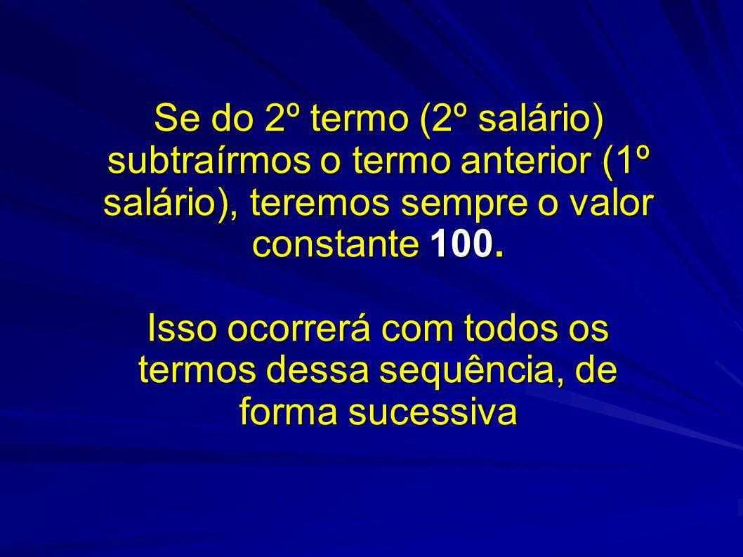 Se do 2º termo (2º salário) subtraírmos o termo anterior (1º salário), teremos sempre o valor constante 100.