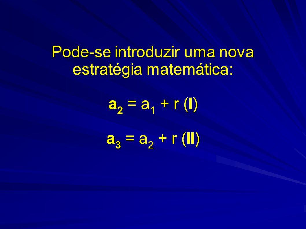 Pode-se introduzir uma nova estratégia matemática: a2 = a1 + r (I) a3 = a2 + r (II)