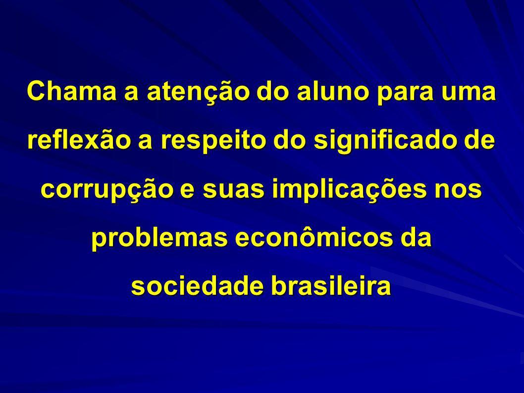 Chama a atenção do aluno para uma reflexão a respeito do significado de corrupção e suas implicações nos problemas econômicos da sociedade brasileira