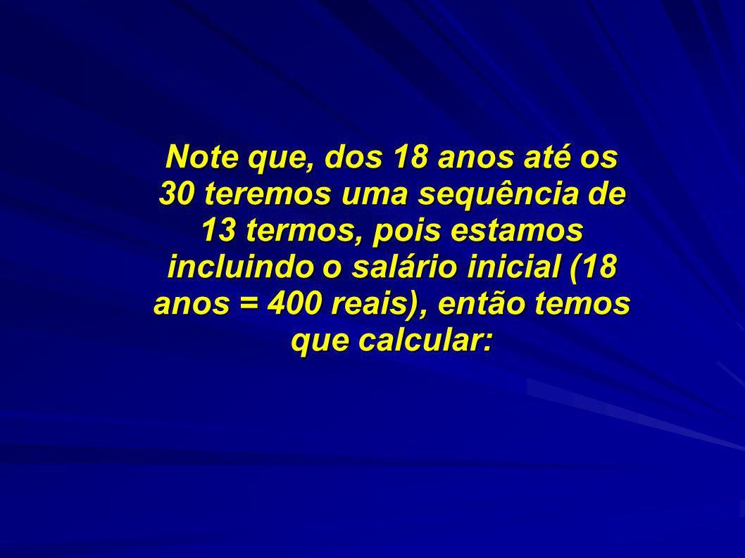 Note que, dos 18 anos até os 30 teremos uma sequência de 13 termos, pois estamos incluindo o salário inicial (18 anos = 400 reais), então temos que calcular: