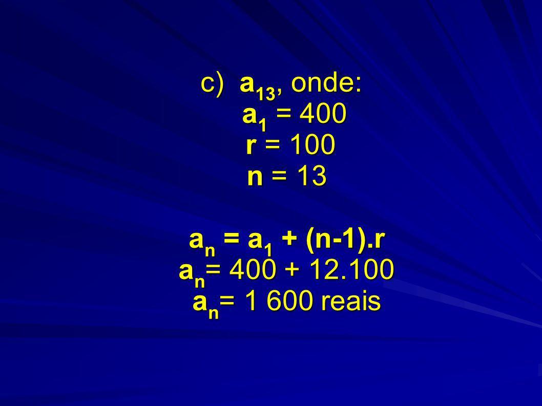 c) a13, onde: a1 = 400 r = 100 n = 13 an = a1 + (n-1). r an= 400 + 12