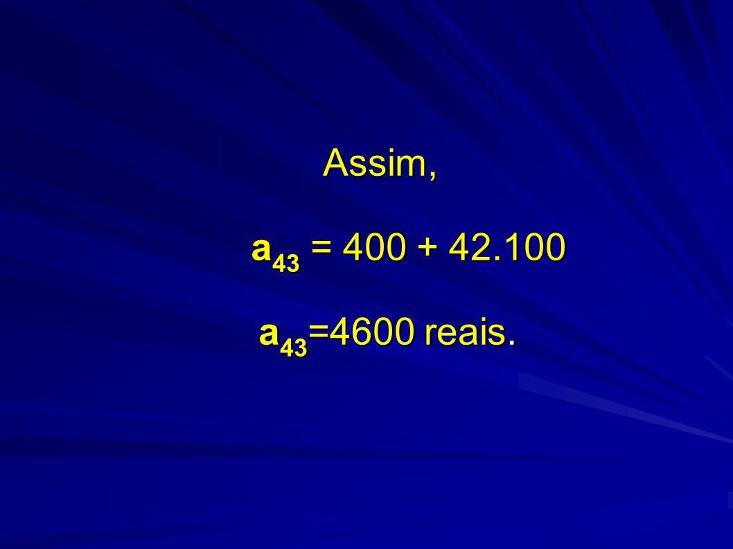 Assim, a43 = 400 + 42.100 a43=4600 reais.
