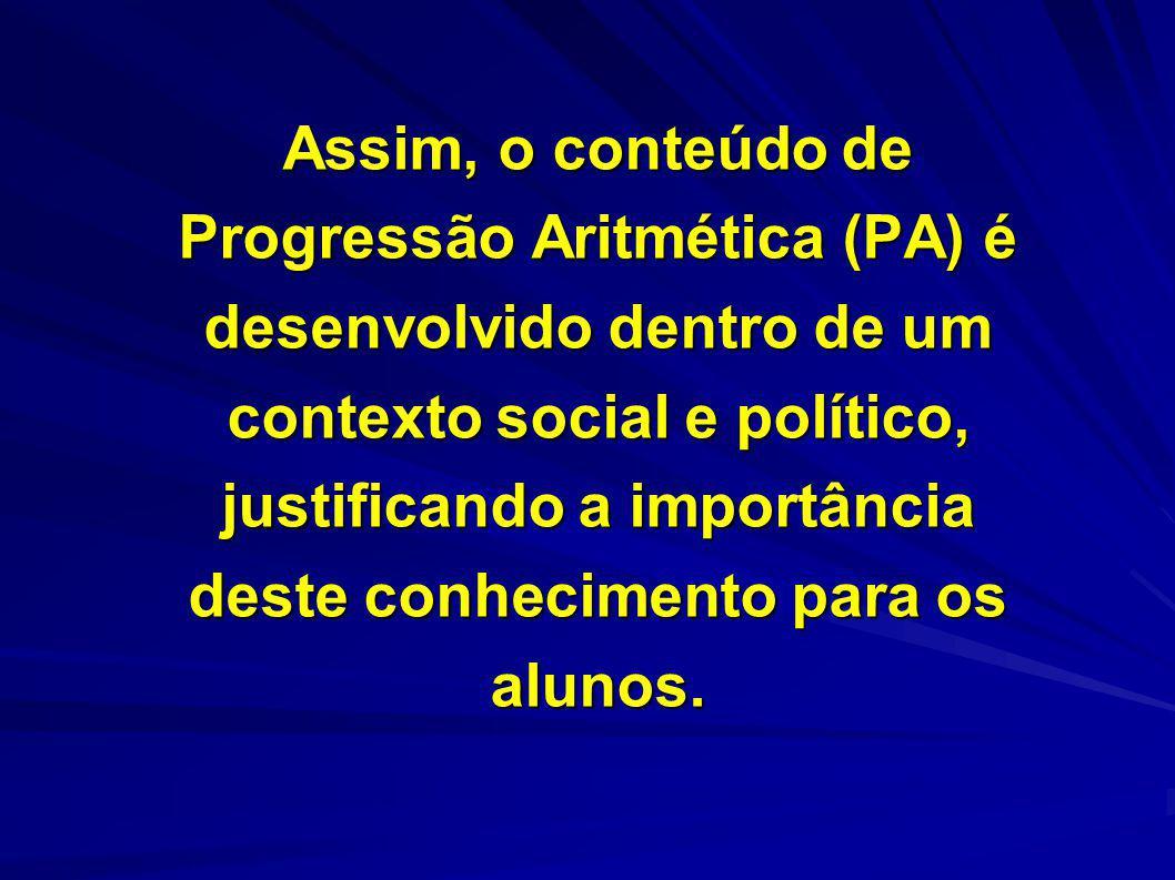 Assim, o conteúdo de Progressão Aritmética (PA) é desenvolvido dentro de um contexto social e político, justificando a importância deste conhecimento para os alunos.