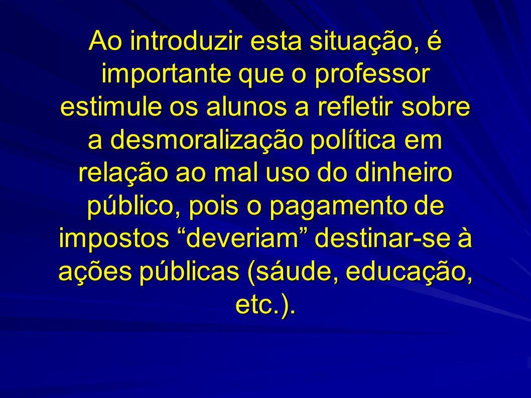 Ao introduzir esta situação, é importante que o professor estimule os alunos a refletir sobre a desmoralização política em relação ao mal uso do dinheiro público, pois o pagamento de impostos deveriam destinar-se à ações públicas (sáude, educação, etc.).