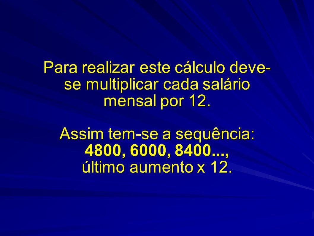 Para realizar este cálculo deve-se multiplicar cada salário mensal por 12.