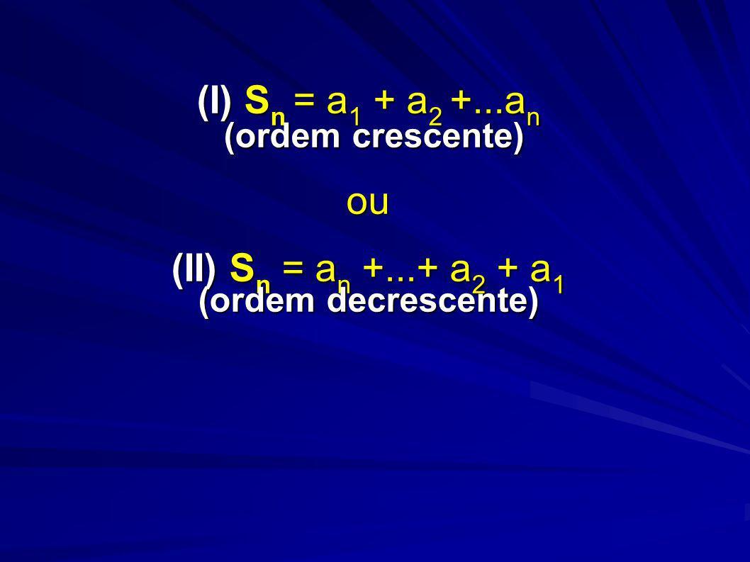 (I) Sn = a1 + a2 +. an (ordem crescente) ou (II) Sn = an +