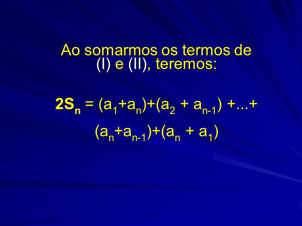 Ao somarmos os termos de (I) e (II), teremos: 2Sn = (a1+an)+(a2 + an-1) +...+ (an+an-1)+(an + a1)