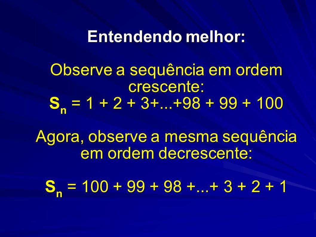 Entendendo melhor: Observe a sequência em ordem crescente: Sn = 1 + 2 + 3+...+98 + 99 + 100 Agora, observe a mesma sequência em ordem decrescente: Sn = 100 + 99 + 98 +...+ 3 + 2 + 1