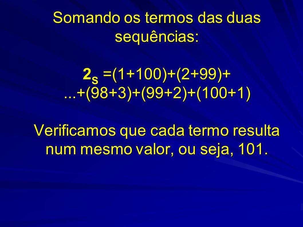 Somando os termos das duas sequências: 2S =(1+100)+(2+99)+