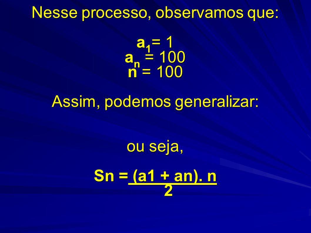 Nesse processo, observamos que: a1= 1 an = 100 n = 100 Assim, podemos generalizar: ou seja, Sn = (a1 + an).