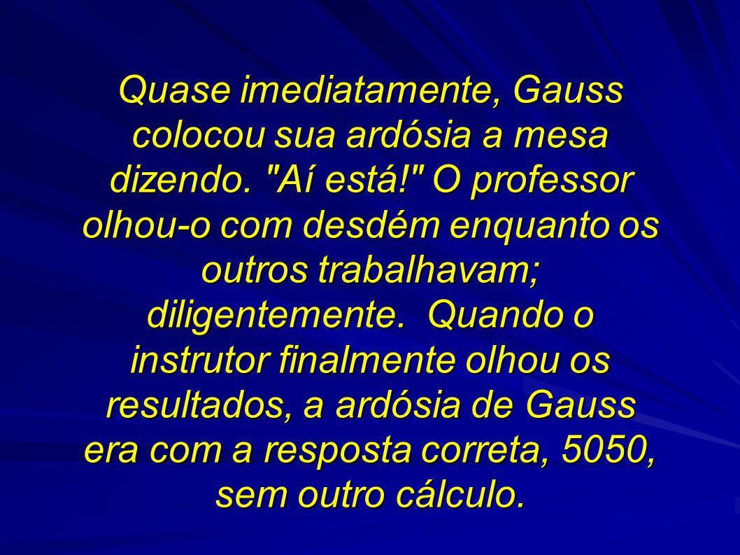 Quase imediatamente, Gauss colocou sua ardósia a mesa dizendo.