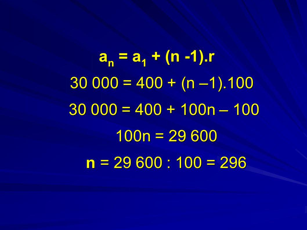 an = a1 + (n -1).r 30 000 = 400 + (n –1).100 30 000 = 400 + 100n – 100 100n = 29 600 n = 29 600 : 100 = 296